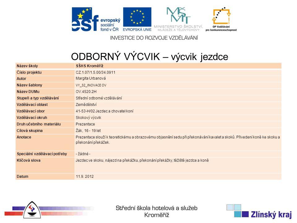 Název školySŠHS Kroměříž Číslo projektuCZ.1.07/1.5.00/34.0911 Autor Margita Urbanová Název šablony VY_32_INOVACE OV Název DUMuOV.4520.2H Stupeň a typ vzděláváníStřední odborné vzdělávání Vzdělávací oblastZemědělství Vzdělávací obor41-53-H/02 Jezdec a chovatel koní Vzdělávací okruhSkokový výcvik Druh učebního materiáluPrezentace Cílová skupinaŽák, 16 - 19 let Anotace Prezentace slouží k teoretickému a obrazovému objasnění sedu při překonávání kavalet a skoků.