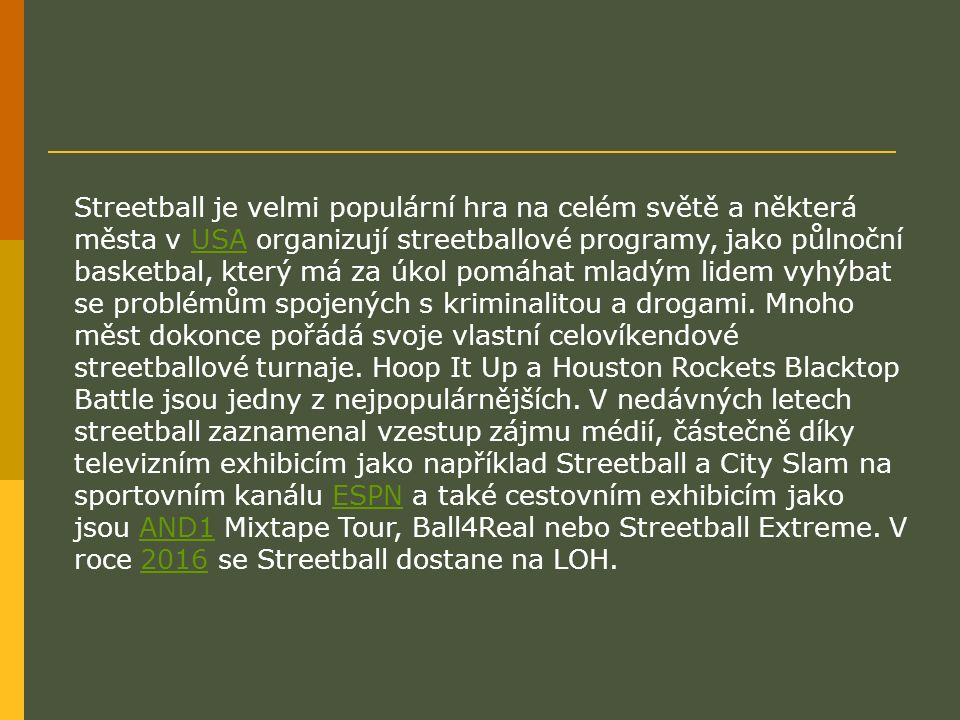 Streetball je velmi populární hra na celém světě a některá města v USA organizují streetballové programy, jako půlnoční basketbal, který má za úkol pomáhat mladým lidem vyhýbat se problémům spojených s kriminalitou a drogami.