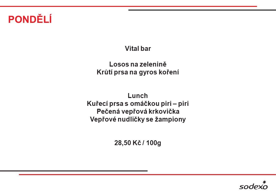 PONDĚLÍ Vital bar Losos na zelenině Krůtí prsa na gyros koření Lunch Kuřecí prsa s omáčkou piri – piri Pečená vepřová krkovička Vepřové nudličky se žampiony 28,50 Kč / 100g