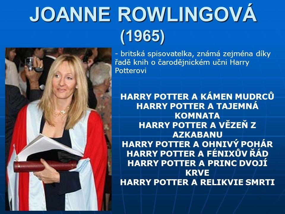JOANNE ROWLINGOVÁ (1965) - britská spisovatelka, známá zejména díky řadě knih o čarodějnickém učni Harry Potterovi HARRY POTTER A KÁMEN MUDRCŮ HARRY POTTER A TAJEMNÁ KOMNATA HARRY POTTER A VĚZEŇ Z AZKABANU HARRY POTTER A OHNIVÝ POHÁR HARRY POTTER A FÉNIXŮV ŘÁD HARRY POTTER A PRINC DVOJÍ KRVE HARRY POTTER A RELIKVIE SMRTI