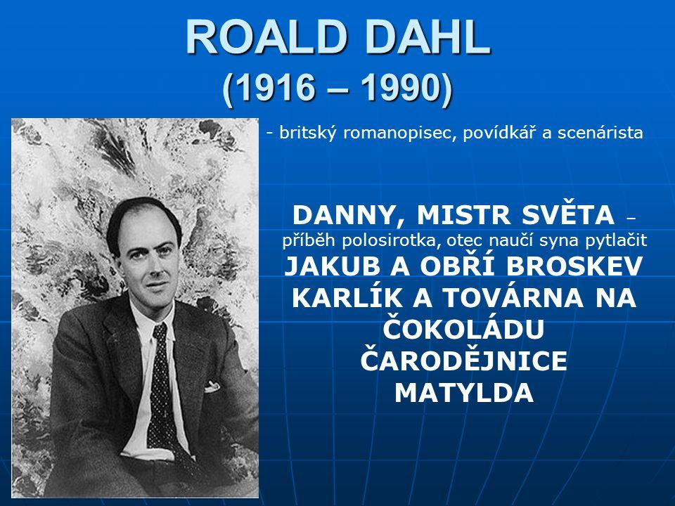 ROALD DAHL (1916 – 1990) - britský romanopisec, povídkář a scenárista DANNY, MISTR SVĚTA – příběh polosirotka, otec naučí syna pytlačit JAKUB A OBŘÍ BROSKEV KARLÍK A TOVÁRNA NA ČOKOLÁDU ČARODĚJNICE MATYLDA