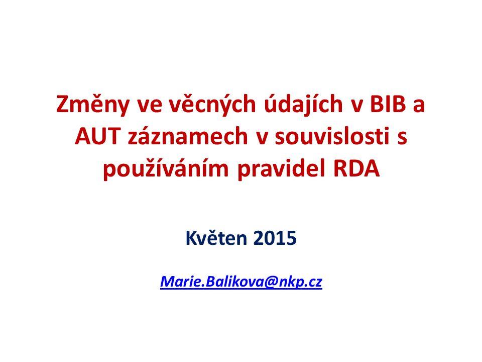 Změny ve věcných údajích v BIB a AUT záznamech v souvislosti s používáním pravidel RDA Květen 2015 Marie.Balikova@nkp.cz