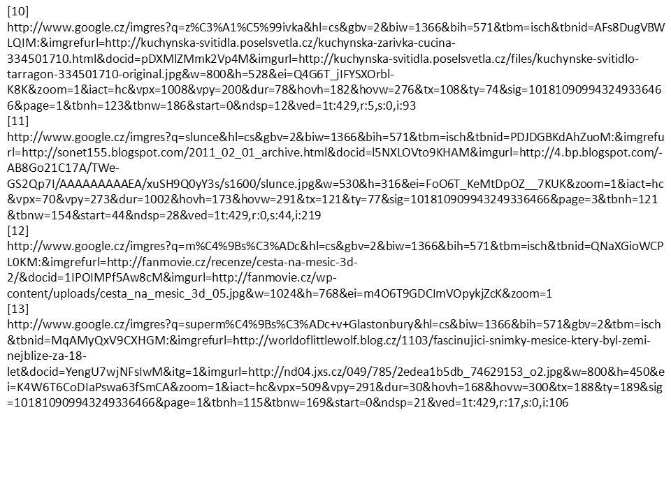 [10] http://www.google.cz/imgres q=z%C3%A1%C5%99ivka&hl=cs&gbv=2&biw=1366&bih=571&tbm=isch&tbnid=AFs8DugVBW LQIM:&imgrefurl=http://kuchynska-svitidla.poselsvetla.cz/kuchynska-zarivka-cucina- 334501710.html&docid=pDXMlZMmk2Vp4M&imgurl=http://kuchynska-svitidla.poselsvetla.cz/files/kuchynske-svitidlo- tarragon-334501710-original.jpg&w=800&h=528&ei=Q4G6T_jIFYSXOrbl- K8K&zoom=1&iact=hc&vpx=1008&vpy=200&dur=78&hovh=182&hovw=276&tx=108&ty=74&sig=10181090994324933646 6&page=1&tbnh=123&tbnw=186&start=0&ndsp=12&ved=1t:429,r:5,s:0,i:93 [11] http://www.google.cz/imgres q=slunce&hl=cs&gbv=2&biw=1366&bih=571&tbm=isch&tbnid=PDJDGBKdAhZuoM:&imgrefu rl=http://sonet155.blogspot.com/2011_02_01_archive.html&docid=l5NXLOVto9KHAM&imgurl=http://4.bp.blogspot.com/- AB8Go21C17A/TWe- GS2Qp7I/AAAAAAAAAEA/xuSH9Q0yY3s/s1600/slunce.jpg&w=530&h=316&ei=FoO6T_KeMtDpOZ__7KUK&zoom=1&iact=hc &vpx=70&vpy=273&dur=1002&hovh=173&hovw=291&tx=121&ty=77&sig=101810909943249336466&page=3&tbnh=121 &tbnw=154&start=44&ndsp=28&ved=1t:429,r:0,s:44,i:219 [12] http://www.google.cz/imgres q=m%C4%9Bs%C3%ADc&hl=cs&gbv=2&biw=1366&bih=571&tbm=isch&tbnid=QNaXGioWCP L0KM:&imgrefurl=http://fanmovie.cz/recenze/cesta-na-mesic-3d- 2/&docid=1IPOIMPf5Aw8cM&imgurl=http://fanmovie.cz/wp- content/uploads/cesta_na_mesic_3d_05.jpg&w=1024&h=768&ei=m4O6T9GDCImVOpykjZcK&zoom=1 [13] http://www.google.cz/imgres q=superm%C4%9Bs%C3%ADc+v+Glastonbury&hl=cs&biw=1366&bih=571&gbv=2&tbm=isch &tbnid=MqAMyQxV9CXHGM:&imgrefurl=http://worldoflittlewolf.blog.cz/1103/fascinujici-snimky-mesice-ktery-byl-zemi- nejblize-za-18- let&docid=YengU7wjNFsIwM&itg=1&imgurl=http://nd04.jxs.cz/049/785/2edea1b5db_74629153_o2.jpg&w=800&h=450&e i=K4W6T6CoDIaPswa63fSmCA&zoom=1&iact=hc&vpx=509&vpy=291&dur=30&hovh=168&hovw=300&tx=188&ty=189&sig =101810909943249336466&page=1&tbnh=115&tbnw=169&start=0&ndsp=21&ved=1t:429,r:17,s:0,i:106
