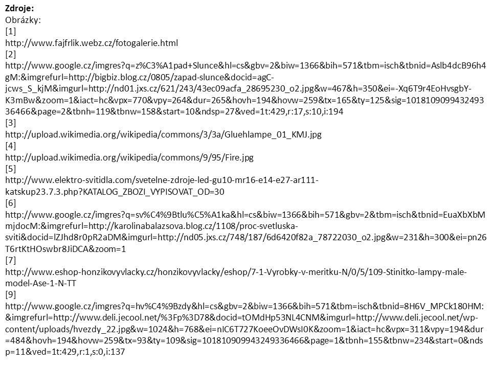 Zdroje: Obrázky: [1] http://www.fajfrlik.webz.cz/fotogalerie.html [2] http://www.google.cz/imgres q=z%C3%A1pad+Slunce&hl=cs&gbv=2&biw=1366&bih=571&tbm=isch&tbnid=Aslb4dcB96h4 gM:&imgrefurl=http://bigbiz.blog.cz/0805/zapad-slunce&docid=agC- jcws_S_kjM&imgurl=http://nd01.jxs.cz/621/243/43ec09acfa_28695230_o2.jpg&w=467&h=350&ei=-Xq6T9r4EoHvsgbY- K3mBw&zoom=1&iact=hc&vpx=770&vpy=264&dur=265&hovh=194&hovw=259&tx=165&ty=125&sig=1018109099432493 36466&page=2&tbnh=119&tbnw=158&start=10&ndsp=27&ved=1t:429,r:17,s:10,i:194 [3] http://upload.wikimedia.org/wikipedia/commons/3/3a/Gluehlampe_01_KMJ.jpg [4] http://upload.wikimedia.org/wikipedia/commons/9/95/Fire.jpg [5] http://www.elektro-svitidla.com/svetelne-zdroje-led-gu10-mr16-e14-e27-ar111- katskup23.7.3.php KATALOG_ZBOZI_VYPISOVAT_OD=30 [6] http://www.google.cz/imgres q=sv%C4%9Btlu%C5%A1ka&hl=cs&biw=1366&bih=571&gbv=2&tbm=isch&tbnid=EuaXbXbM mjdocM:&imgrefurl=http://karolinabalazsova.blog.cz/1108/proc-svetluska- sviti&docid=lZJhd8r0pR2aDM&imgurl=http://nd05.jxs.cz/748/187/6d6420f82a_78722030_o2.jpg&w=231&h=300&ei=pn26 T6rtKtHOswbr8JiDCA&zoom=1 [7] http://www.eshop-honzikovyvlacky.cz/honzikovyvlacky/eshop/7-1-Vyrobky-v-meritku-N/0/5/109-Stinitko-lampy-male- model-Ase-1-N-TT [9] http://www.google.cz/imgres q=hv%C4%9Bzdy&hl=cs&gbv=2&biw=1366&bih=571&tbm=isch&tbnid=8H6V_MPCk180HM: &imgrefurl=http://www.deli.jecool.net/%3Fp%3D78&docid=tOMdHp53NL4CNM&imgurl=http://www.deli.jecool.net/wp- content/uploads/hvezdy_22.jpg&w=1024&h=768&ei=nIC6T727KoeeOvDWsI0K&zoom=1&iact=hc&vpx=311&vpy=194&dur =484&hovh=194&hovw=259&tx=93&ty=109&sig=101810909943249336466&page=1&tbnh=155&tbnw=234&start=0&nds p=11&ved=1t:429,r:1,s:0,i:137