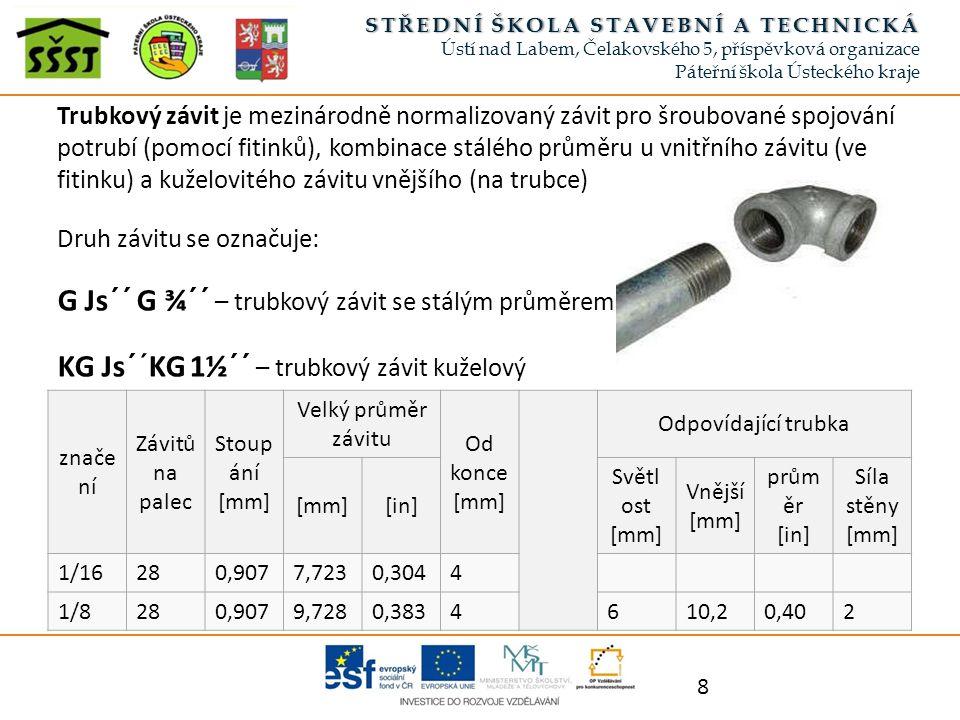 Trubkový závit je mezinárodně normalizovaný závit pro šroubované spojování potrubí (pomocí fitinků), kombinace stálého průměru u vnitřního závitu (ve fitinku) a kuželovitého závitu vnějšího (na trubce) Druh závitu se označuje: G Js´´ G ¾´´ – trubkový závit se stálým průměrem KG Js´´KG 1½´´ – trubkový závit kuželový 8 STŘEDNÍ ŠKOLA STAVEBNÍ A TECHNICKÁSTŘEDNÍ ŠKOLA STAVEBNÍ A TECHNICKÁ Ústí nad Labem, Čelakovského 5, příspěvková organizace Páteřní škola Ústeckého kraje znače ní Závitů na palec Stoup ání [mm] Velký průměr závitu Od konce [mm] Odpovídající trubka [mm][in] Světl ost [mm] Vnější [mm] prům ěr [in] Síla stěny [mm] 1/16280,9077,7230,3044 1/8280,9079,7280,3834610,20,402