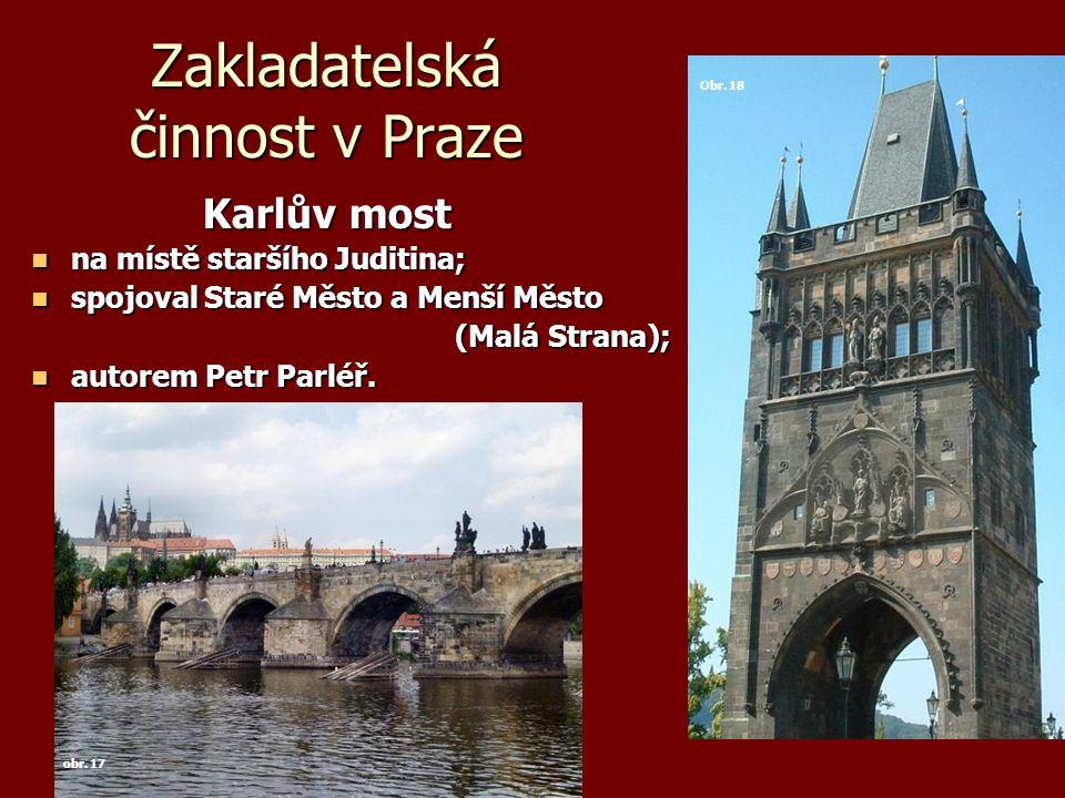 Zakladatelská činnost v Praze Karlův most Karlův most na místě staršího Juditina; na místě staršího Juditina; spojoval Staré Město a Menší Město spojo