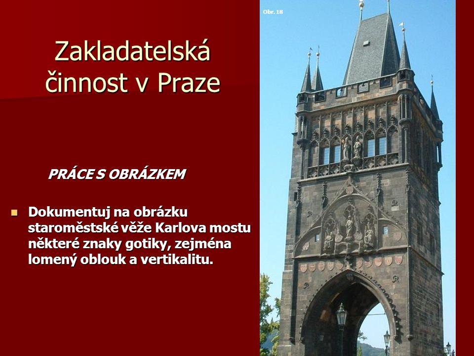 Zakladatelská činnost v Praze PRÁCE S OBRÁZKEM PRÁCE S OBRÁZKEM Dokumentuj na obrázku staroměstské věže Karlova mostu některé znaky gotiky, zejména lo