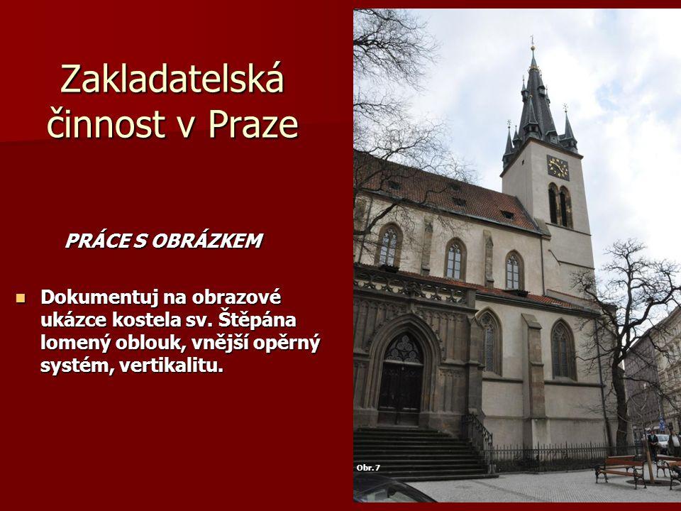Zakladatelská činnost v Praze PRÁCE S OBRÁZKEM PRÁCE S OBRÁZKEM Dokumentuj na obrazové ukázce kostela sv. Štěpána lomený oblouk, vnější opěrný systém,