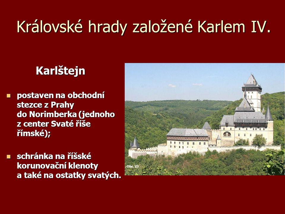 Královské hrady založené Karlem IV. Karlštejn Karlštejn postaven na obchodní stezce z Prahy do Norimberka (jednoho z center Svaté říše římské); postav