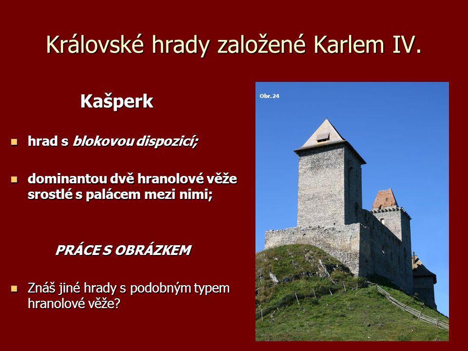 Královské hrady založené Karlem IV. Kašperk Kašperk hrad s blokovou dispozicí; hrad s blokovou dispozicí; dominantou dvě hranolové věže srostlé s palá