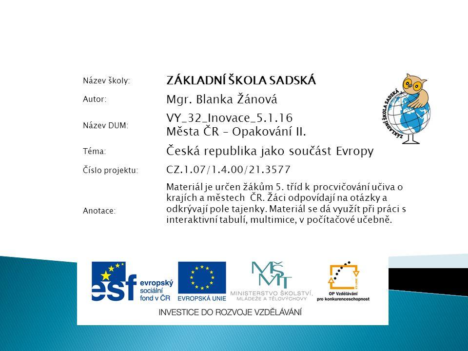 Název školy: ZÁKLADNÍ ŠKOLA SADSKÁ Autor: Mgr. Blanka Žánová Název DUM: VY_32_Inovace_5.1.16 Města ČR – Opakování II. Téma: Česká republika jako součá