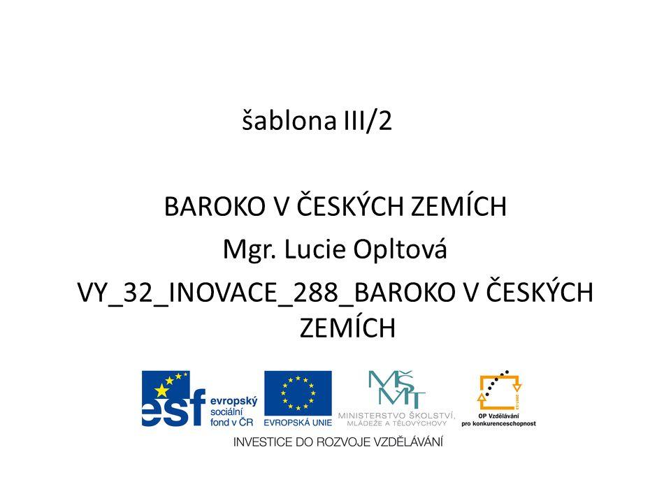 šablona III/2 BAROKO V ČESKÝCH ZEMÍCH Mgr. Lucie Opltová VY_32_INOVACE_288_BAROKO V ČESKÝCH ZEMÍCH