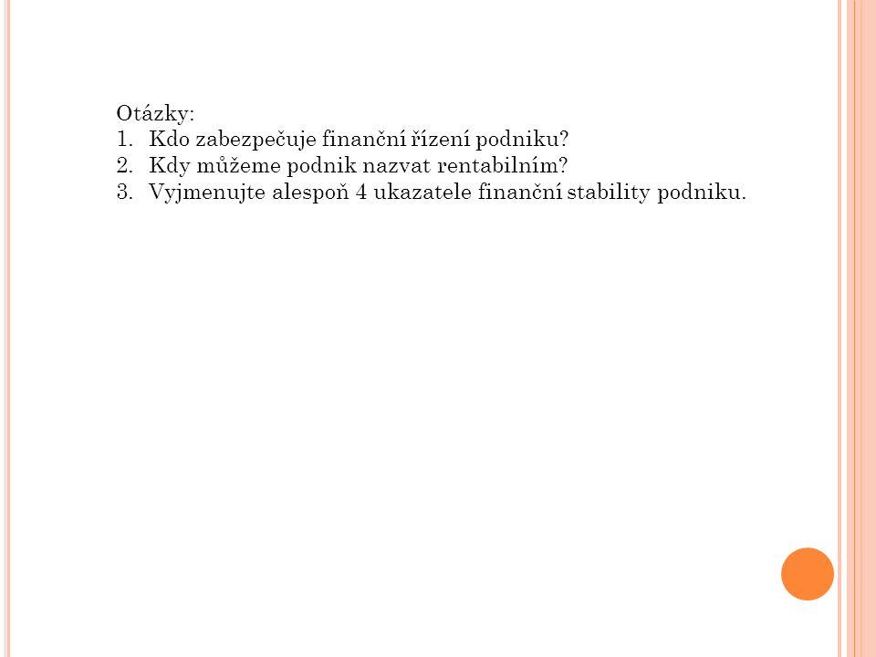 Otázky: 1.Kdo zabezpečuje finanční řízení podniku? 2.Kdy můžeme podnik nazvat rentabilním? 3.Vyjmenujte alespoň 4 ukazatele finanční stability podniku