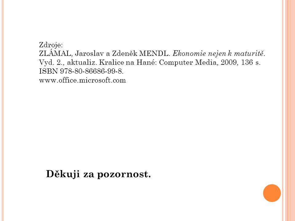 Děkuji za pozornost. Zdroje: ZLÁMAL, Jaroslav a Zdeněk MENDL. Ekonomie nejen k maturitě. Vyd. 2., aktualiz. Kralice na Hané: Computer Media, 2009, 136