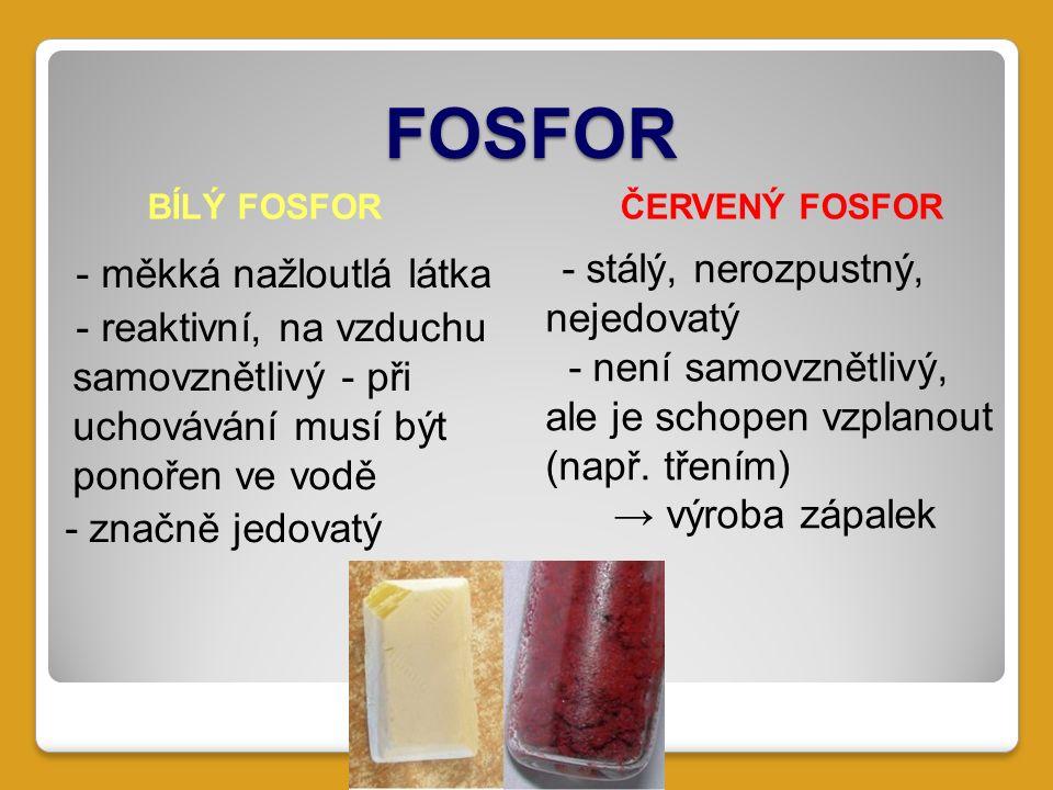 FOSFOR - měkká nažloutlá látka - reaktivní, na vzduchu samovznětlivý - při uchovávání musí být ponořen ve vodě - značně jedovatý BÍLÝ FOSFORČERVENÝ FOSFOR - stálý, nerozpustný, nejedovatý - není samovznětlivý, ale je schopen vzplanout (např.