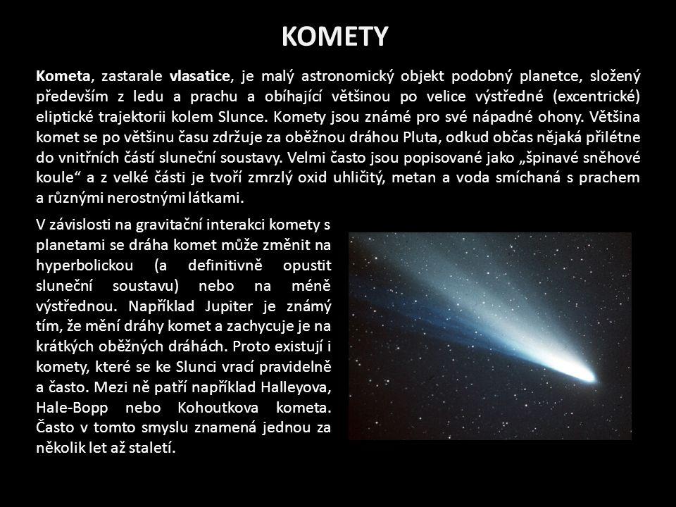 KOMETY Kometa, zastarale vlasatice, je malý astronomický objekt podobný planetce, složený především z ledu a prachu a obíhající většinou po velice výstředné (excentrické) eliptické trajektorii kolem Slunce.