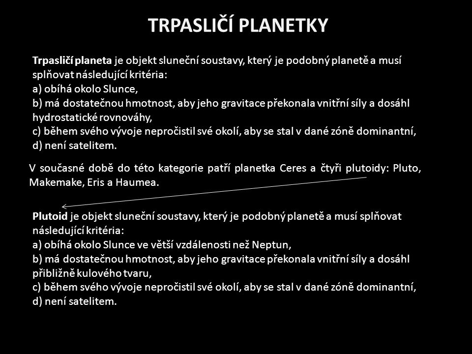 TRPASLIČÍ PLANETKY Trpasličí planeta je objekt sluneční soustavy, který je podobný planetě a musí splňovat následující kritéria: a) obíhá okolo Slunce, b) má dostatečnou hmotnost, aby jeho gravitace překonala vnitřní síly a dosáhl hydrostatické rovnováhy, c) během svého vývoje nepročistil své okolí, aby se stal v dané zóně dominantní, d) není satelitem.