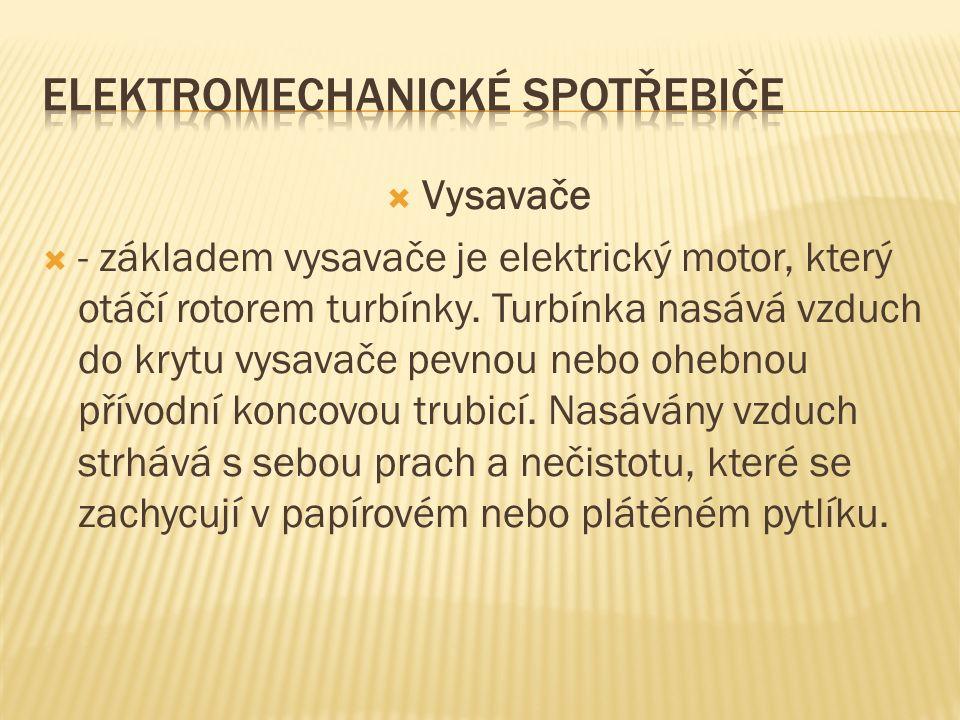  Vysavače  - základem vysavače je elektrický motor, který otáčí rotorem turbínky. Turbínka nasává vzduch do krytu vysavače pevnou nebo ohebnou přívo