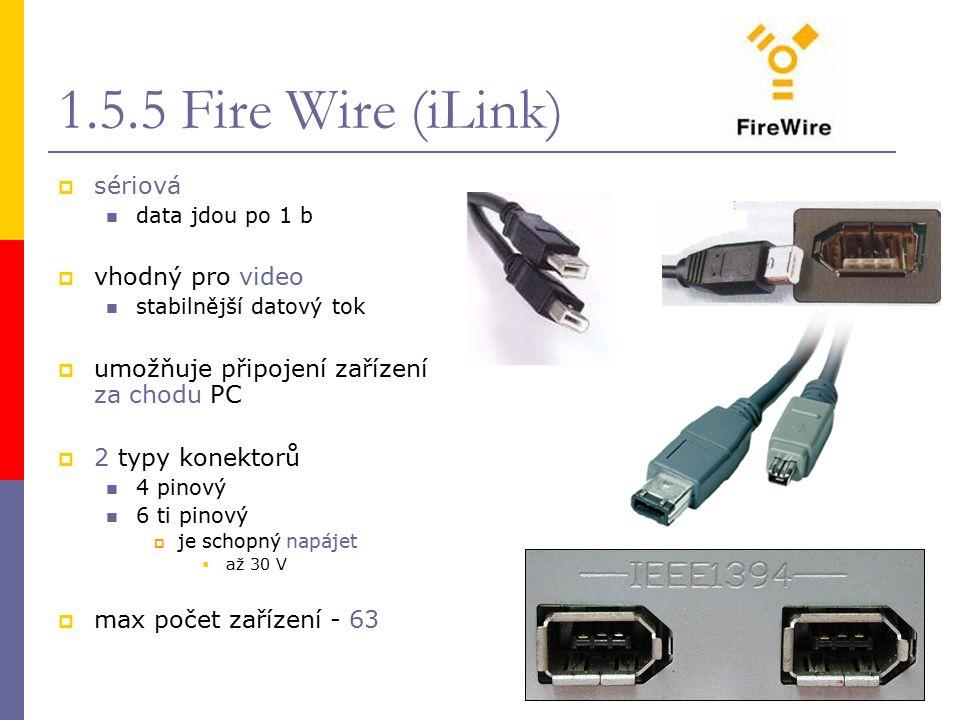 1.5.5 Fire Wire (iLink)  sériová data jdou po 1 b  vhodný pro video stabilnější datový tok  umožňuje připojení zařízení za chodu PC  2 typy konektorů 4 pinový 6 ti pinový  je schopný napájet  až 30 V  max počet zařízení - 63
