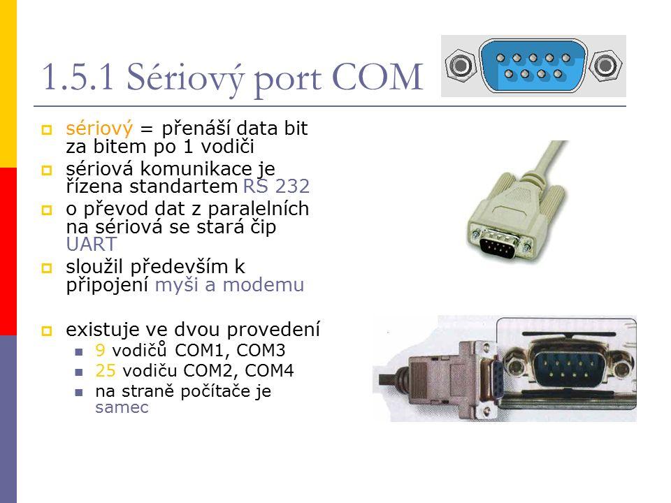 1.5.1 Sériový port COM  sériový = přenáší data bit za bitem po 1 vodiči  sériová komunikace je řízena standartem RS 232  o převod dat z paralelních na sériová se stará čip UART  sloužil především k připojení myši a modemu  existuje ve dvou provedení 9 vodičůCOM1, COM3 25 vodiču COM2, COM4 na straně počítače je samec