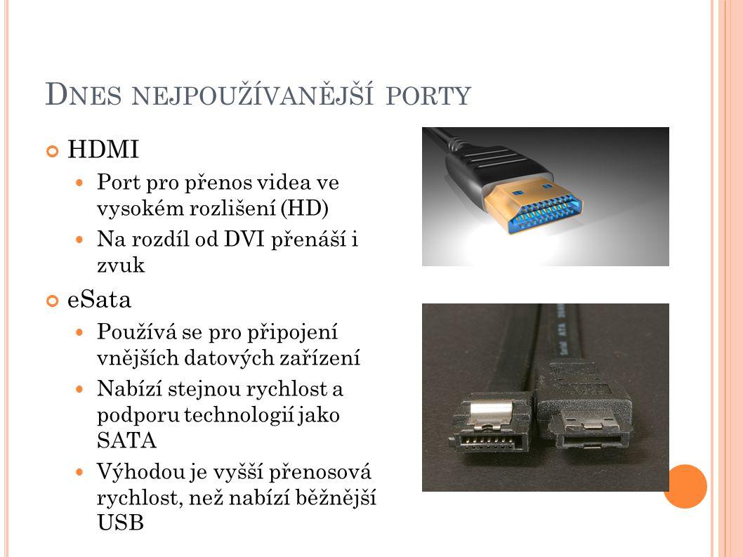 D NES NEJPOUŽÍVANĚJŠÍ PORTY HDMI Port pro přenos videa ve vysokém rozlišení (HD) Na rozdíl od DVI přenáší i zvuk eSata Používá se pro připojení vnější
