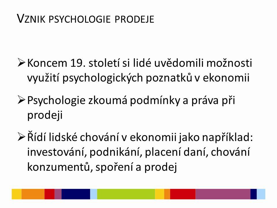 V ZNIK PSYCHOLOGIE PRODEJE  Koncem 19. století si lidé uvědomili možnosti využití psychologických poznatků v ekonomii  Psychologie zkoumá podmínky a