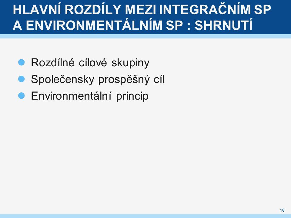 HLAVNÍ ROZDÍLY MEZI INTEGRAČNÍM SP A ENVIRONMENTÁLNÍM SP : SHRNUTÍ Rozdílné cílové skupiny Společensky prospěšný cíl Environmentální princip 16