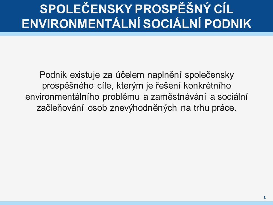 SPOLEČENSKY PROSPĚŠNÝ CÍL ENVIRONMENTÁLNÍ SOCIÁLNÍ PODNIK Podnik existuje za účelem naplnění společensky prospěšného cíle, kterým je řešení konkrétního environmentálního problému a zaměstnávání a sociální začleňování osob znevýhodněných na trhu práce.