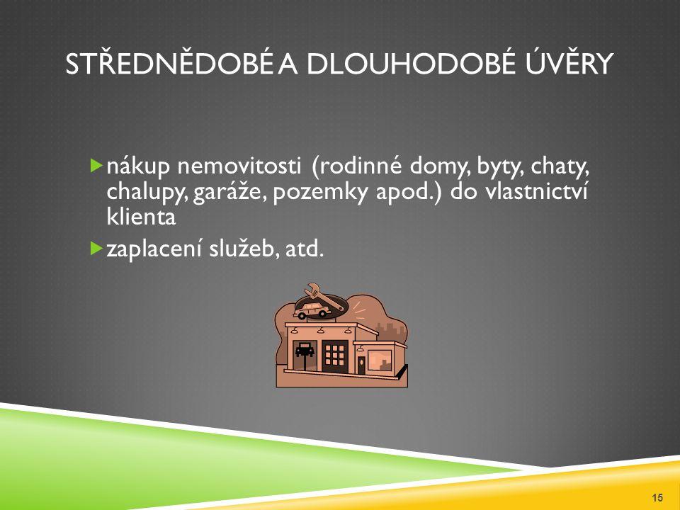 STŘEDNĚDOBÉ A DLOUHODOBÉ ÚVĚRY  nákup nemovitosti (rodinné domy, byty, chaty, chalupy, garáže, pozemky apod.) do vlastnictví klienta  zaplacení služ