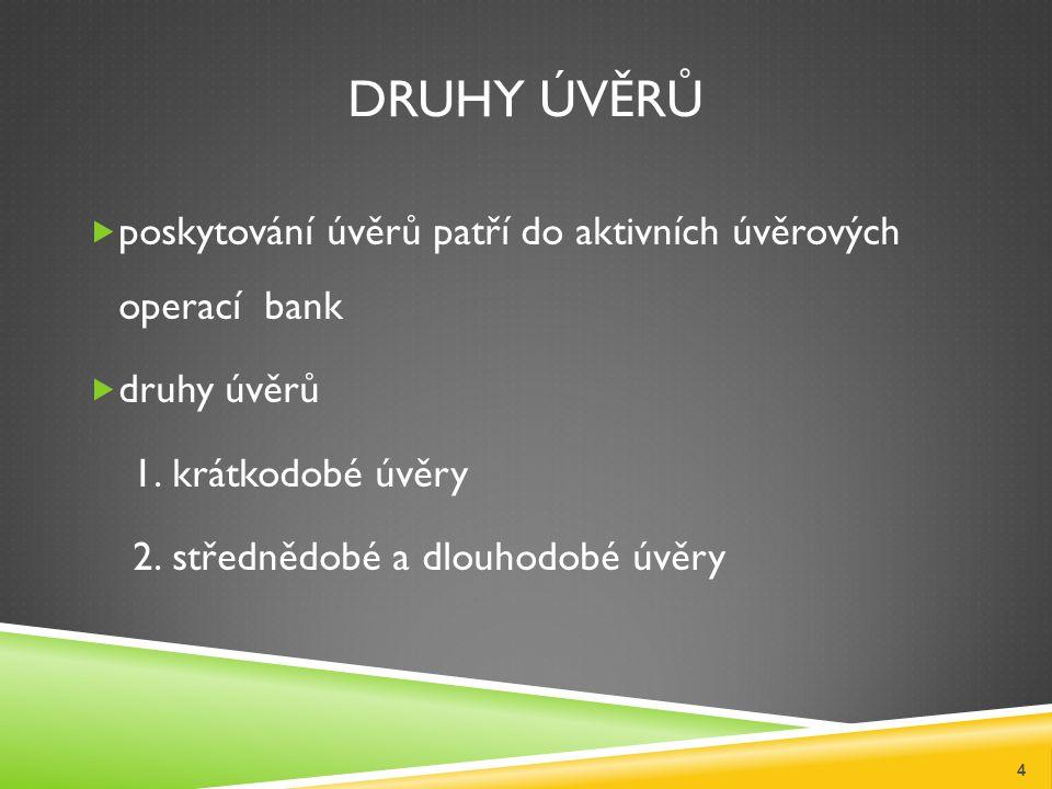DRUHY ÚVĚRŮ  poskytování úvěrů patří do aktivních úvěrových operací bank  druhy úvěrů 1.krátkodobé úvěry 2.střednědobé a dlouhodobé úvěry 4