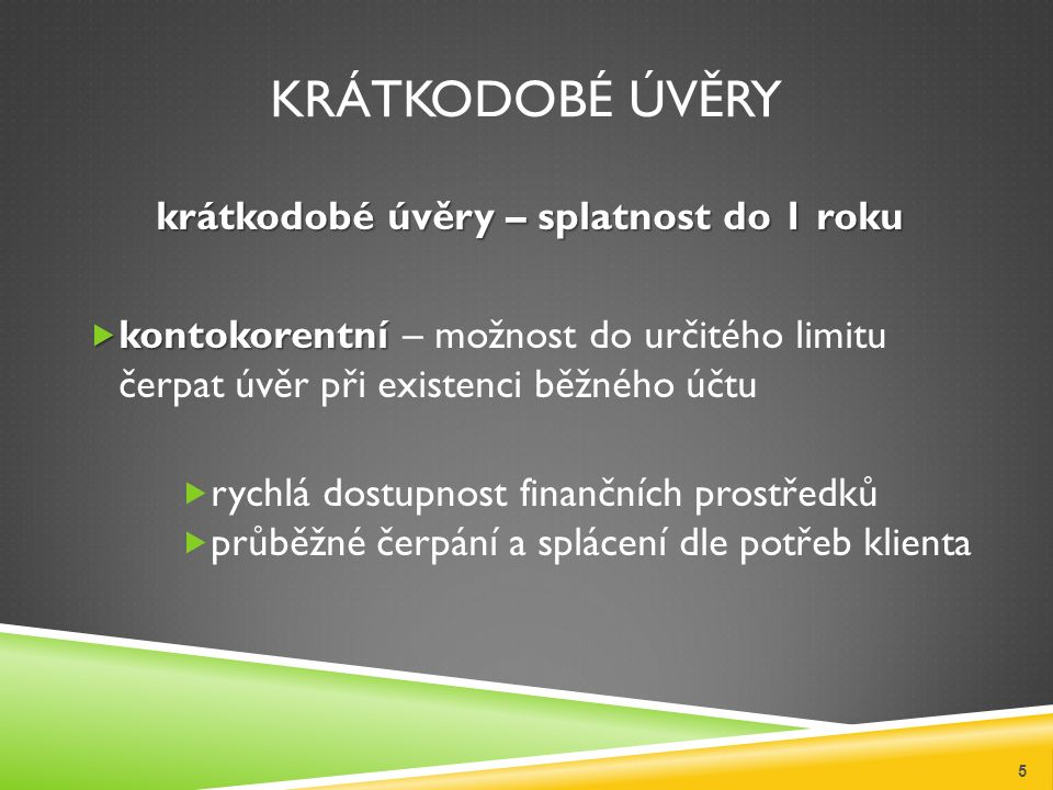 KRÁTKODOBÉ ÚVĚRY krátkodobé úvěry – splatnost do 1 roku  kontokorentní  kontokorentní – možnost do určitého limitu čerpat úvěr při existenci běžného