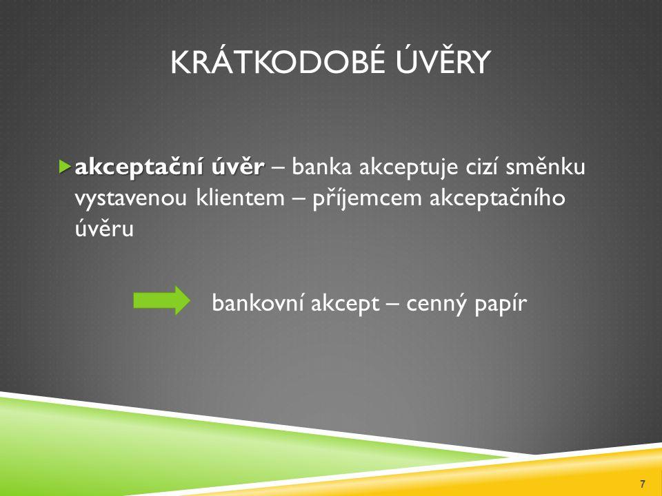 KRÁTKODOBÉ ÚVĚRY  akceptační úvěr  akceptační úvěr – banka akceptuje cizí směnku vystavenou klientem – příjemcem akceptačního úvěru bankovní akcept – cenný papír 7