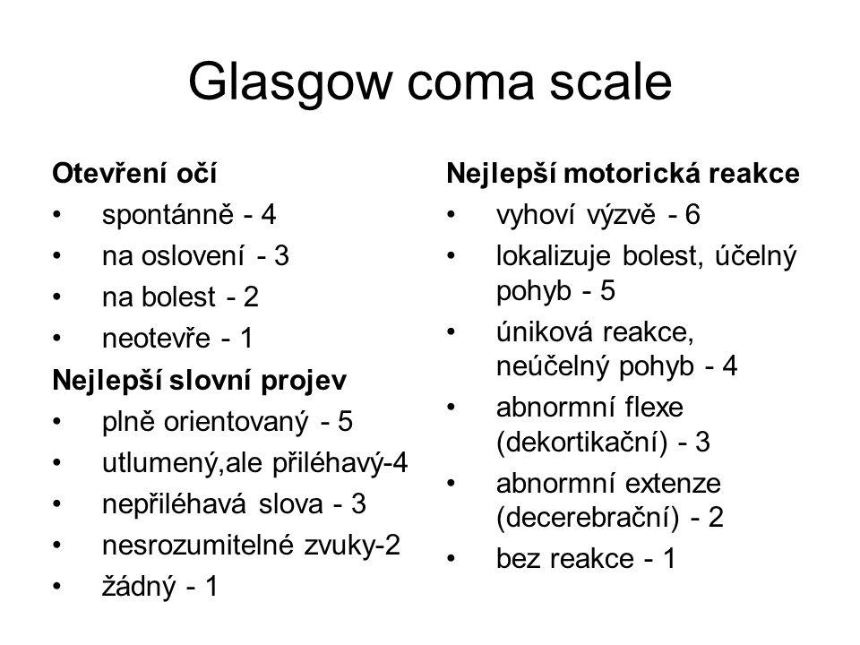 Glasgow coma scale Otevření očí spontánně - 4 na oslovení - 3 na bolest - 2 neotevře - 1 Nejlepší slovní projev plně orientovaný - 5 utlumený,ale přiléhavý-4 nepřiléhavá slova - 3 nesrozumitelné zvuky-2 žádný - 1 Nejlepší motorická reakce vyhoví výzvě - 6 lokalizuje bolest, účelný pohyb - 5 úniková reakce, neúčelný pohyb - 4 abnormní flexe (dekortikační) - 3 abnormní extenze (decerebrační) - 2 bez reakce - 1