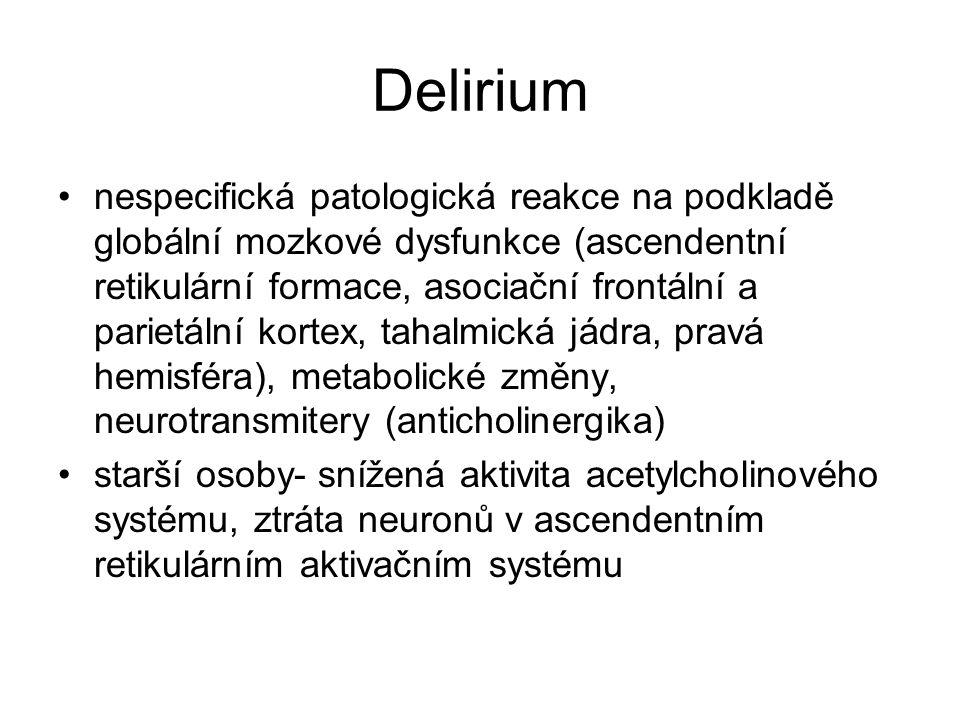 Delirium nespecifická patologická reakce na podkladě globální mozkové dysfunkce (ascendentní retikulární formace, asociační frontální a parietální kortex, tahalmická jádra, pravá hemisféra), metabolické změny, neurotransmitery (anticholinergika) starší osoby- snížená aktivita acetylcholinového systému, ztráta neuronů v ascendentním retikulárním aktivačním systému