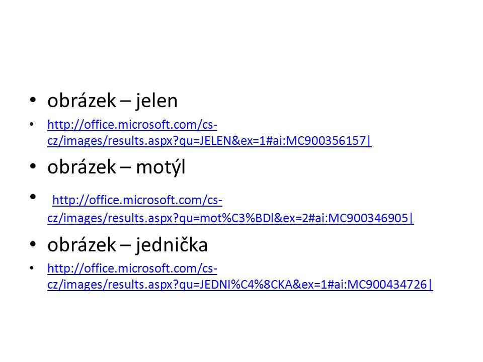 obrázek – jelen http://office.microsoft.com/cs- cz/images/results.aspx qu=JELEN&ex=1#ai:MC900356157| http://office.microsoft.com/cs- cz/images/results.aspx qu=JELEN&ex=1#ai:MC900356157| obrázek – motýl http://office.microsoft.com/cs- cz/images/results.aspx qu=mot%C3%BDl&ex=2#ai:MC900346905| http://office.microsoft.com/cs- cz/images/results.aspx qu=mot%C3%BDl&ex=2#ai:MC900346905| obrázek – jednička http://office.microsoft.com/cs- cz/images/results.aspx qu=JEDNI%C4%8CKA&ex=1#ai:MC900434726| http://office.microsoft.com/cs- cz/images/results.aspx qu=JEDNI%C4%8CKA&ex=1#ai:MC900434726|
