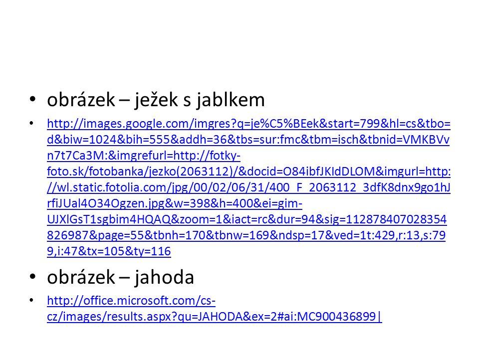 obrázek – ježek s jablkem http://images.google.com/imgres q=je%C5%BEek&start=799&hl=cs&tbo= d&biw=1024&bih=555&addh=36&tbs=sur:fmc&tbm=isch&tbnid=VMKBVv n7t7Ca3M:&imgrefurl=http://fotky- foto.sk/fotobanka/jezko(2063112)/&docid=O84ibfJKIdDLOM&imgurl=http: //wl.static.fotolia.com/jpg/00/02/06/31/400_F_2063112_3dfK8dnx9go1hJ rfiJUal4O34Ogzen.jpg&w=398&h=400&ei=gim- UJXlGsT1sgbim4HQAQ&zoom=1&iact=rc&dur=94&sig=112878407028354 826987&page=55&tbnh=170&tbnw=169&ndsp=17&ved=1t:429,r:13,s:79 9,i:47&tx=105&ty=116 http://images.google.com/imgres q=je%C5%BEek&start=799&hl=cs&tbo= d&biw=1024&bih=555&addh=36&tbs=sur:fmc&tbm=isch&tbnid=VMKBVv n7t7Ca3M:&imgrefurl=http://fotky- foto.sk/fotobanka/jezko(2063112)/&docid=O84ibfJKIdDLOM&imgurl=http: //wl.static.fotolia.com/jpg/00/02/06/31/400_F_2063112_3dfK8dnx9go1hJ rfiJUal4O34Ogzen.jpg&w=398&h=400&ei=gim- UJXlGsT1sgbim4HQAQ&zoom=1&iact=rc&dur=94&sig=112878407028354 826987&page=55&tbnh=170&tbnw=169&ndsp=17&ved=1t:429,r:13,s:79 9,i:47&tx=105&ty=116 obrázek – jahoda http://office.microsoft.com/cs- cz/images/results.aspx qu=JAHODA&ex=2#ai:MC900436899| http://office.microsoft.com/cs- cz/images/results.aspx qu=JAHODA&ex=2#ai:MC900436899|