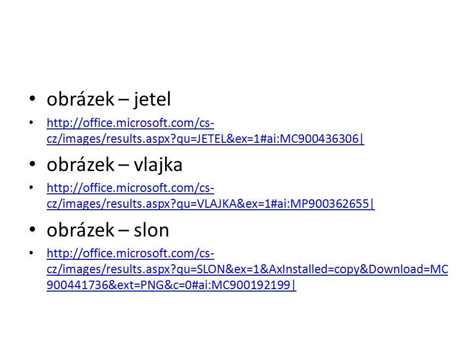 obrázek – jetel http://office.microsoft.com/cs- cz/images/results.aspx qu=JETEL&ex=1#ai:MC900436306| http://office.microsoft.com/cs- cz/images/results.aspx qu=JETEL&ex=1#ai:MC900436306| obrázek – vlajka http://office.microsoft.com/cs- cz/images/results.aspx qu=VLAJKA&ex=1#ai:MP900362655| http://office.microsoft.com/cs- cz/images/results.aspx qu=VLAJKA&ex=1#ai:MP900362655| obrázek – slon http://office.microsoft.com/cs- cz/images/results.aspx qu=SLON&ex=1&AxInstalled=copy&Download=MC 900441736&ext=PNG&c=0#ai:MC900192199| http://office.microsoft.com/cs- cz/images/results.aspx qu=SLON&ex=1&AxInstalled=copy&Download=MC 900441736&ext=PNG&c=0#ai:MC900192199|