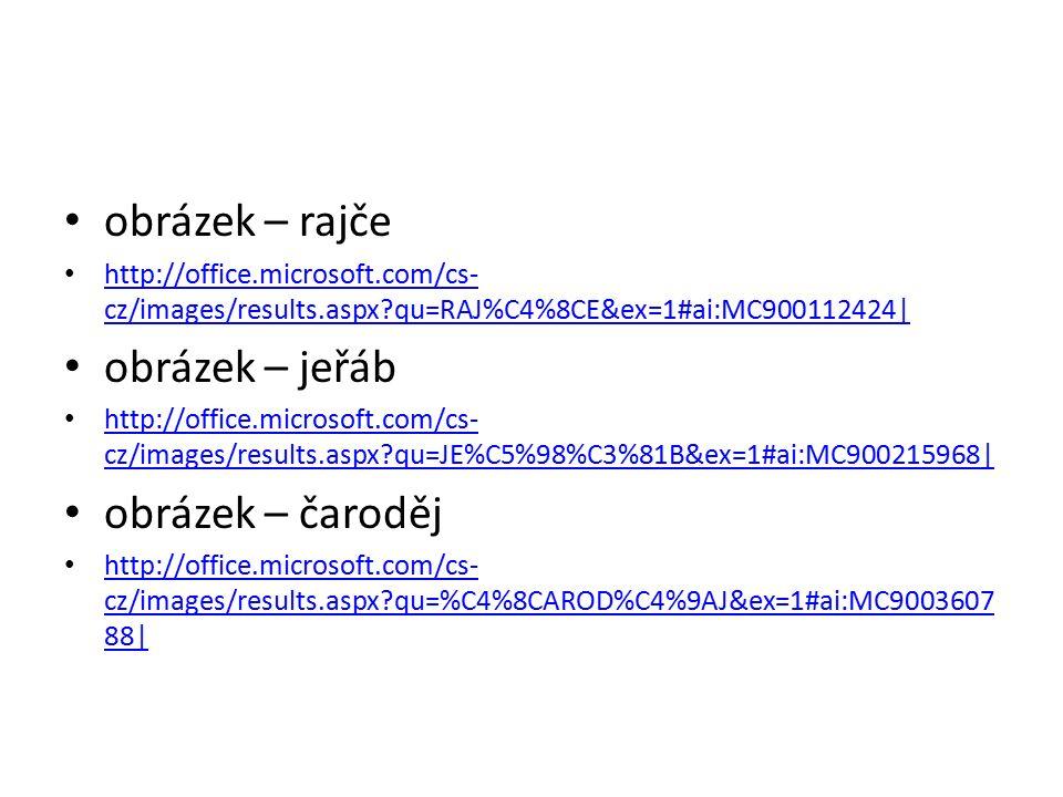 obrázek – rajče http://office.microsoft.com/cs- cz/images/results.aspx qu=RAJ%C4%8CE&ex=1#ai:MC900112424| http://office.microsoft.com/cs- cz/images/results.aspx qu=RAJ%C4%8CE&ex=1#ai:MC900112424| obrázek – jeřáb http://office.microsoft.com/cs- cz/images/results.aspx qu=JE%C5%98%C3%81B&ex=1#ai:MC900215968| http://office.microsoft.com/cs- cz/images/results.aspx qu=JE%C5%98%C3%81B&ex=1#ai:MC900215968| obrázek – čaroděj http://office.microsoft.com/cs- cz/images/results.aspx qu=%C4%8CAROD%C4%9AJ&ex=1#ai:MC9003607 88| http://office.microsoft.com/cs- cz/images/results.aspx qu=%C4%8CAROD%C4%9AJ&ex=1#ai:MC9003607 88|