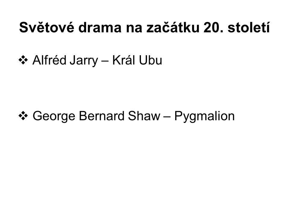 Světové drama na začátku 20. století  Alfréd Jarry – Král Ubu  George Bernard Shaw – Pygmalion