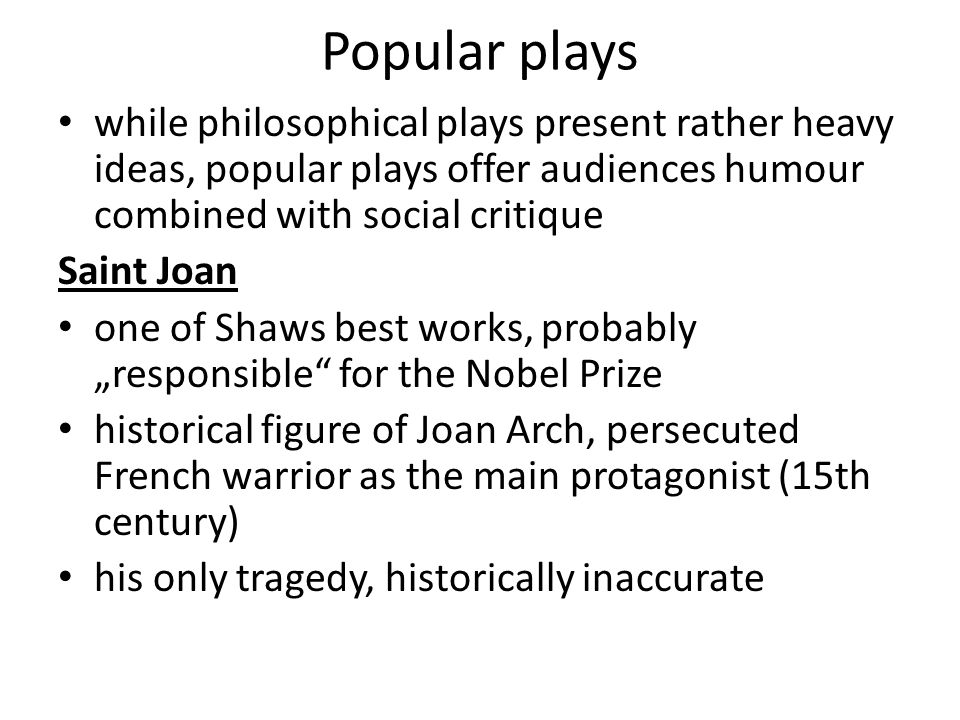 "Popular plays while philosophical plays present rather heavy ideas, popular plays offer audiences humour combined with social critique Saint Joan one of Shaws best works, probably ""responsible for the Nobel Prize historical figure of Joan Arch, persecuted French warrior as the main protagonist (15th century) his only tragedy, historically inaccurate"
