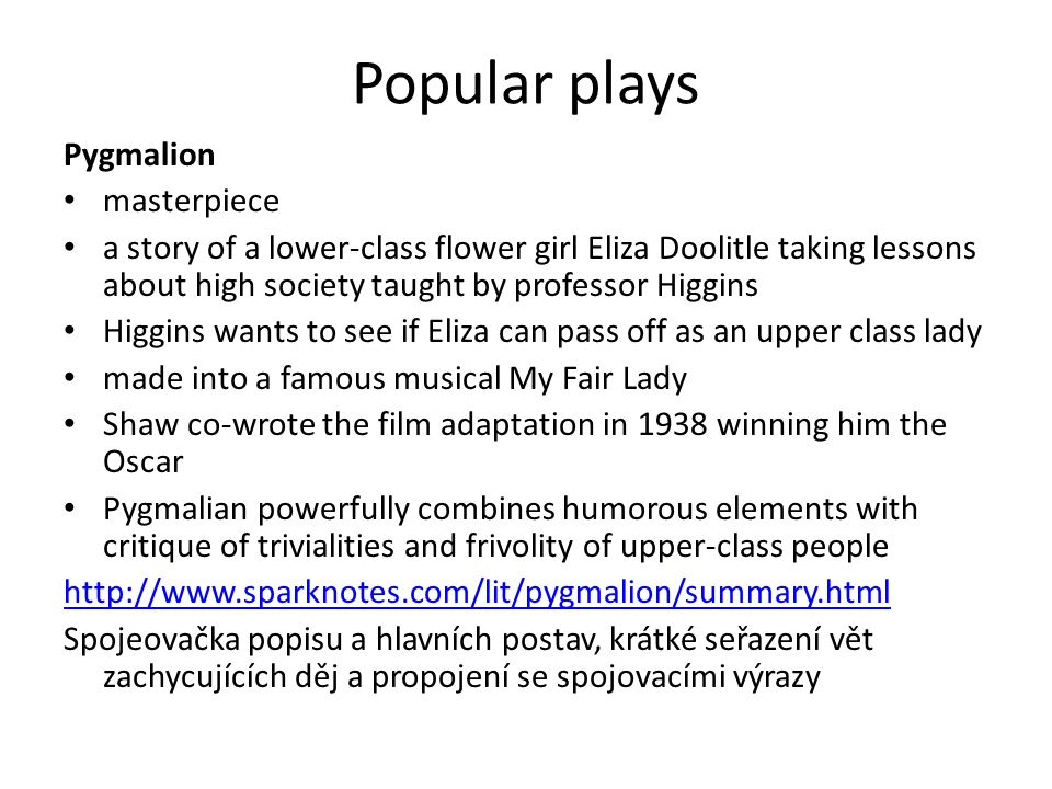 Popular plays Pygmalion masterpiece a story of a lower-class flower girl Eliza Doolitle taking lessons about high society taught by professor Higgins Higgins wants to see if Eliza can pass off as an upper class lady made into a famous musical My Fair Lady Shaw co-wrote the film adaptation in 1938 winning him the Oscar Pygmalian powerfully combines humorous elements with critique of trivialities and frivolity of upper-class people http://www.sparknotes.com/lit/pygmalion/summary.html Spojeovačka popisu a hlavních postav, krátké seřazení vět zachycujících děj a propojení se spojovacími výrazy
