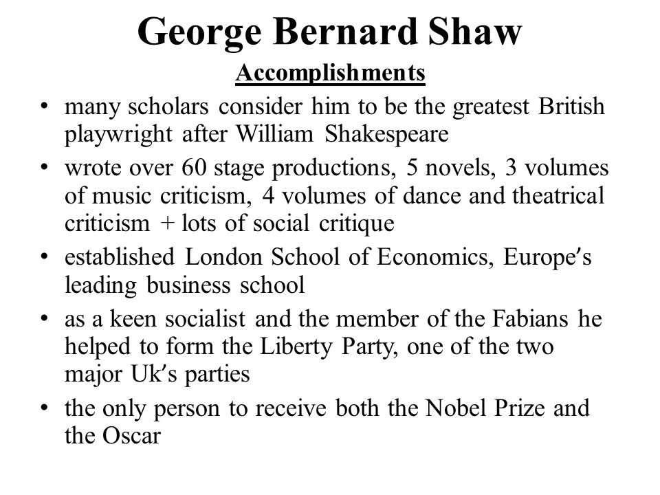 George Bernard Shaw Accomplishments many scholars consider him to be the greatest British playwright after William Shakespeare wrote over 60 stage productions, 5 novels, 3 volumes of music criticism, 4 volumes of dance and theatrical criticism + lots of social critique established London School of Economics, Europe ' s leading business school as a keen socialist and the member of the Fabians he helped to form the Liberty Party, one of the two major Uk ' s parties the only person to receive both the Nobel Prize and the Oscar