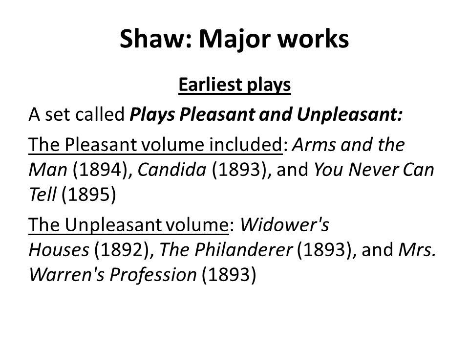 Shaw: Major works Earliest plays A set called Plays Pleasant and Unpleasant: The Pleasant volume included: Arms and the Man (1894), Candida (1893), and You Never Can Tell (1895) The Unpleasant volume: Widower s Houses (1892), The Philanderer (1893), and Mrs.