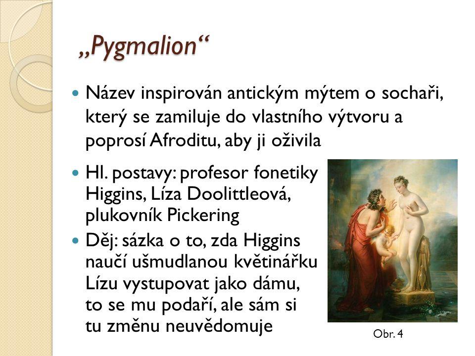 """""""Pygmalion"""" Hl. postavy: profesor fonetiky Higgins, Líza Doolittleová, plukovník Pickering Děj: sázka o to, zda Higgins naučí ušmudlanou květinářku Lí"""