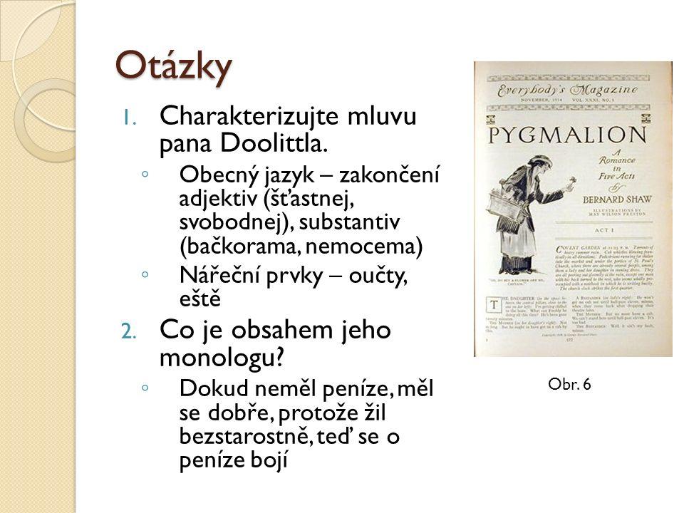 Otázky 1. Charakterizujte mluvu pana Doolittla. ◦ Obecný jazyk – zakončení adjektiv (šťastnej, svobodnej), substantiv (bačkorama, nemocema) ◦ Nářeční