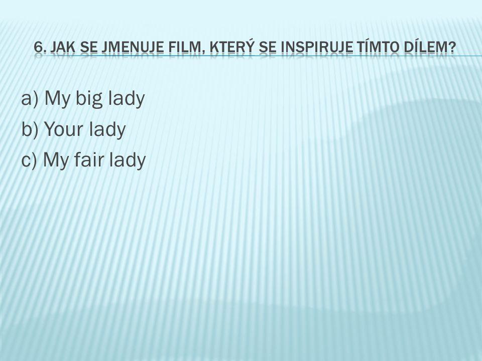 a) My big lady b) Your lady c) My fair lady