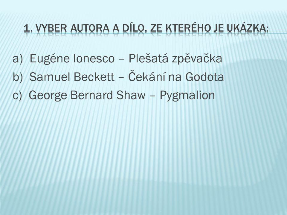 a) Eugéne Ionesco – Plešatá zpěvačka b) Samuel Beckett – Čekání na Godota c) George Bernard Shaw – Pygmalion