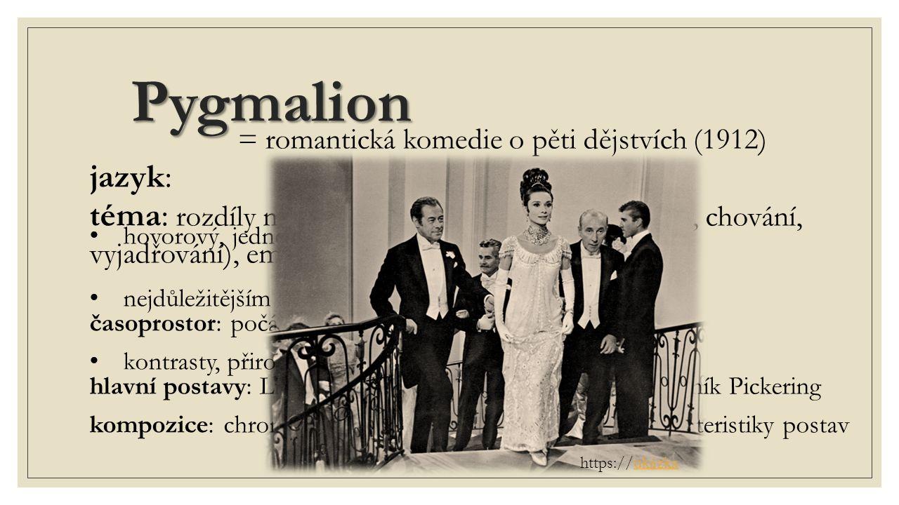 Pygmalion = romantická komedie o pěti dějstvích (1912) téma: rozdíly mezi společenskými třídami (majetek, chování, vyjadřování), emancipace žen a lidská důstojnost časoprostor: počátek 20.