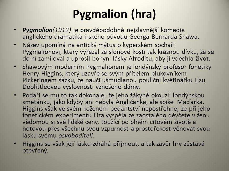 Pygmalion (hra) Pygmalion(1912) je pravděpodobně nejslavnější komedie anglického dramatika irského původu Georga Bernarda Shawa, Název upomíná na antický mýtus o kyperském sochaři Pygmalionovi, který vyřezal ze slonové kosti tak krásnou dívku, že se do ní zamiloval a uprosil bohyni lásky Afroditu, aby jí vdechla život.