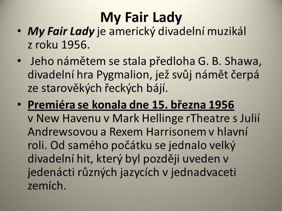My Fair Lady My Fair Lady je americký divadelní muzikál z roku 1956. Jeho námětem se stala předloha G. B. Shawa, divadelní hra Pygmalion, jež svůj nám